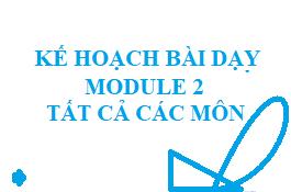 Kế hoạch bài dạy modul 2 tất cả các môn