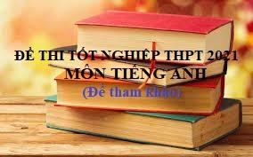 Đề thi tốt nghiệp THPT 2021 môn Tiếng Anh
