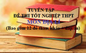 Tuyển tập đề thi Tốt nghiệp THPT môn Địa Lí năm 2020